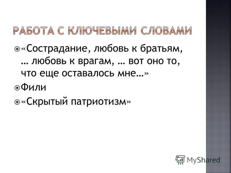 «Сострадание, любовь к братьям, … любовь к врагам, … вот оно то, что еще оставалось мне…» Фили «Скрытый патриотизм»