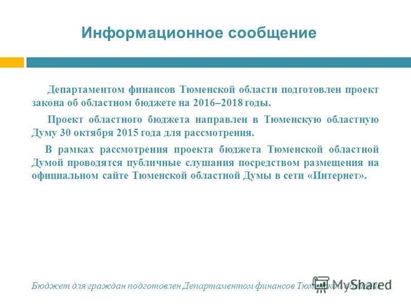 Информационное сообщение Департаментом финансов Тюменской области подготовлен проект закона об областном бюджете на 2016–2018 годы. Проект областного бюджета направлен в Тюменскую областную Думу 30 октября 2015 года для рассмотрения. В рамках рассмот