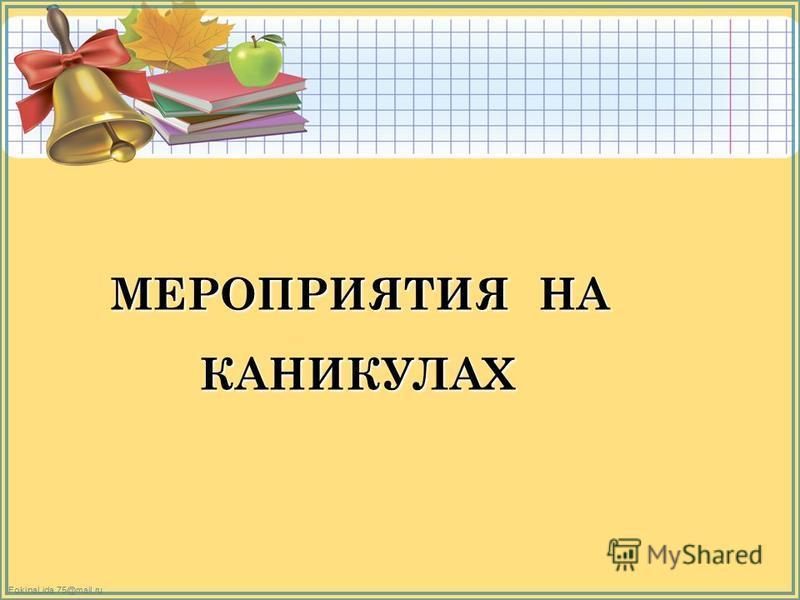 FokinaLida.75@mail.ru МЕРОПРИЯТИЯ НА МЕРОПРИЯТИЯ НА КАНИКУЛАХ КАНИКУЛАХ