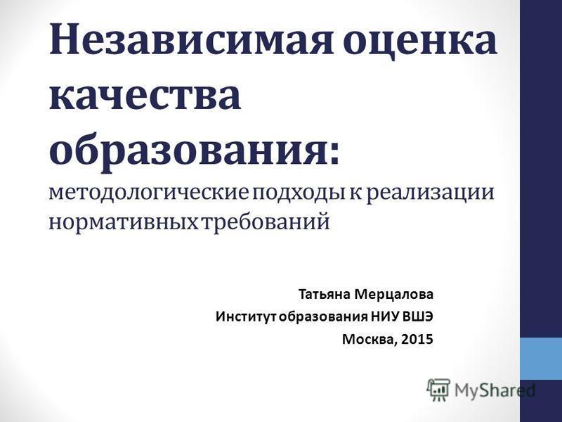Независимая оценка качества образования: методологические подходы к реализации нормативных требований Татьяна Мерцалова Институт образования НИУ ВШЭ Москва, 2015