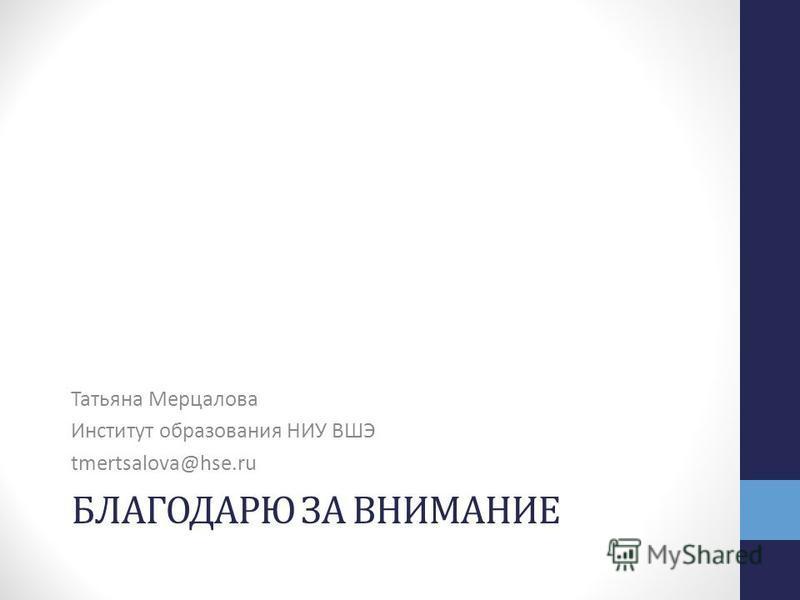 БЛАГОДАРЮ ЗА ВНИМАНИЕ Татьяна Мерцалова Институт образования НИУ ВШЭ tmertsalova@hse.ru
