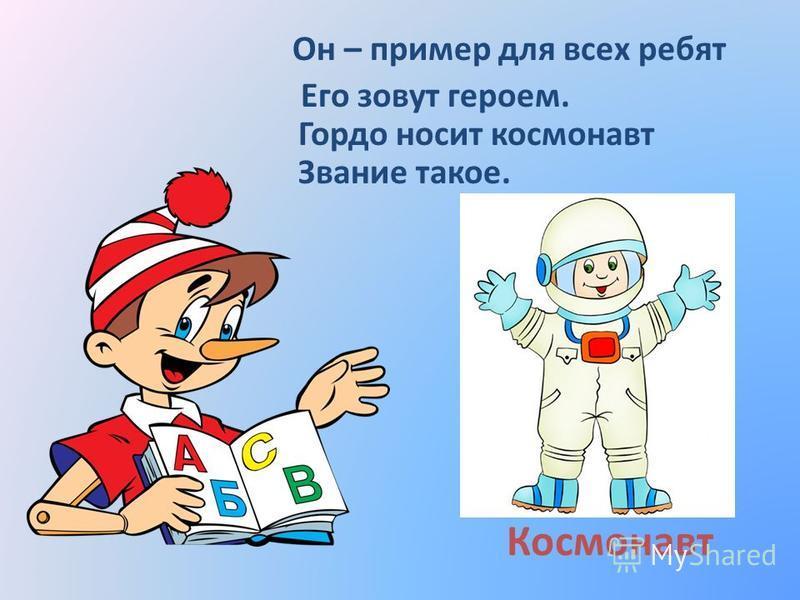 Космонавт Он – пример для всех ребят Его зовут героем. Гордо носит космонавт Звание такое.