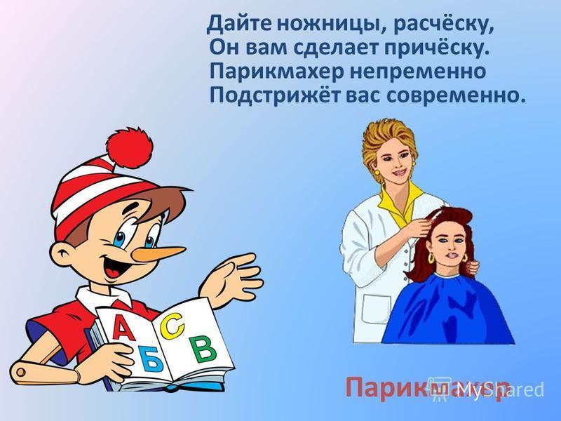 Парикмахер Дайте ножницы, расчёску, Он вам сделает причёску. Парикмахер непременно Подстрижёт вас современно.