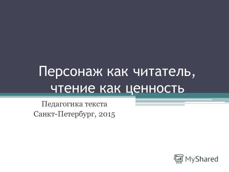 Персонаж как читатель, чтение как ценность Педагогика текста Санкт-Петербург, 2015