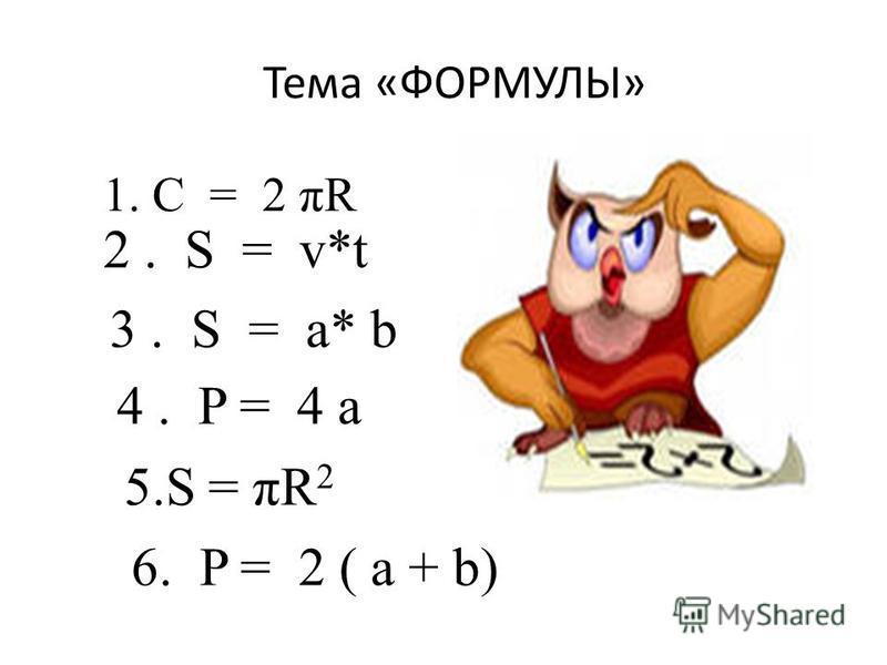 Тема «ФОРМУЛЫ» 1. С = 2 πR 2. S = v*t 3. S = a* b 4. P = 4 a 5. S = πR 2 6. P = 2 ( a + b)