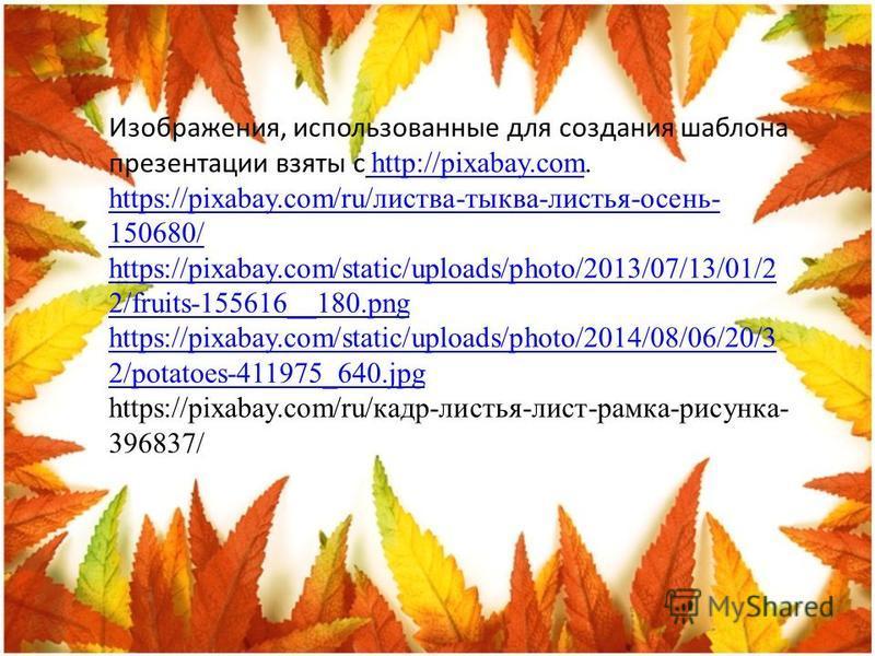 Изображения, использованные для создания шаблона презентации взяты с http://pixabay.com. http://pixabay.com https://pixabay.com/ru/листва-тыква-листья-осень- 150680/ https://pixabay.com/static/uploads/photo/2013/07/13/01/2 2/fruits-155616__180.png ht