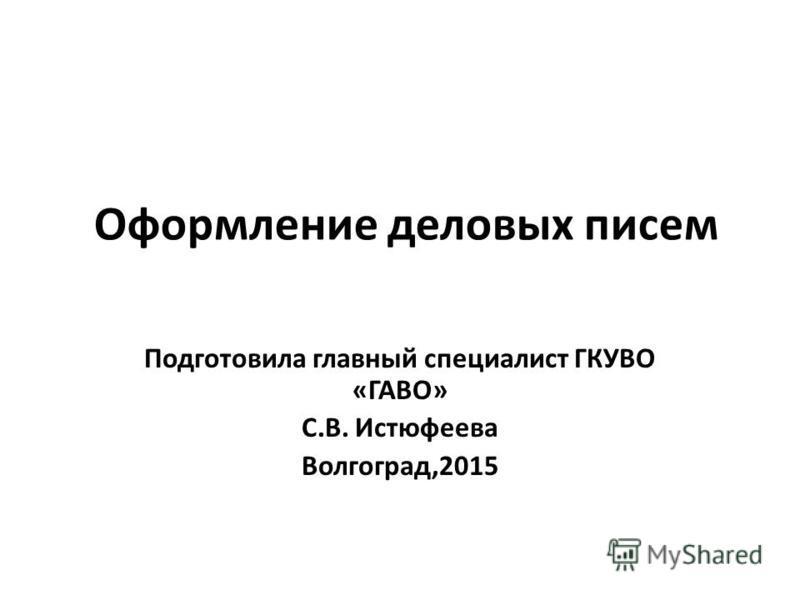 Оформление деловых писем Подготовила главный специалист ГКУВО «ГАВО» С.В. Истюфеева Волгоград,2015
