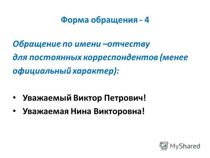 Форма обращения - 4 Обращение по имени –отчеству для постоянных корреспондентов (менее официальный характер): Уважаемый Виктор Петрович! Уважаемая Нина Викторовна!