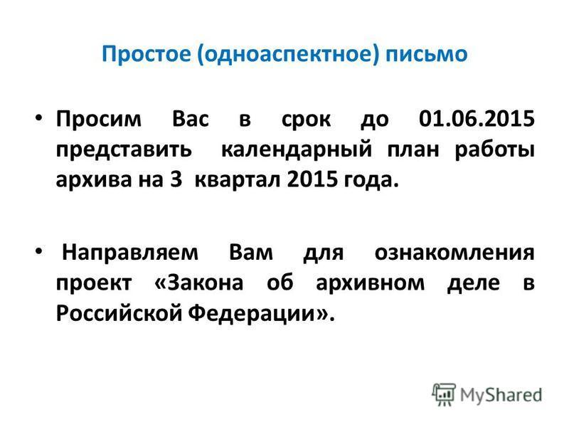 Простое (одноаспектное) письмо Просим Вас в срок до 01.06.2015 представить календарный план работы архива на 3 квартал 2015 года. Направляем Вам для ознакомления проект «Закона об архивном деле в Российской Федерации».