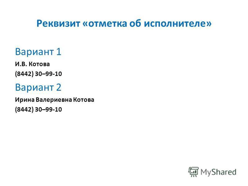 Реквизит «отметка об исполнителе» Вариант 1 И.В. Котова (8442) 30–99-10 Вариант 2 Ирина Валериевна Котова (8442) 30–99-10