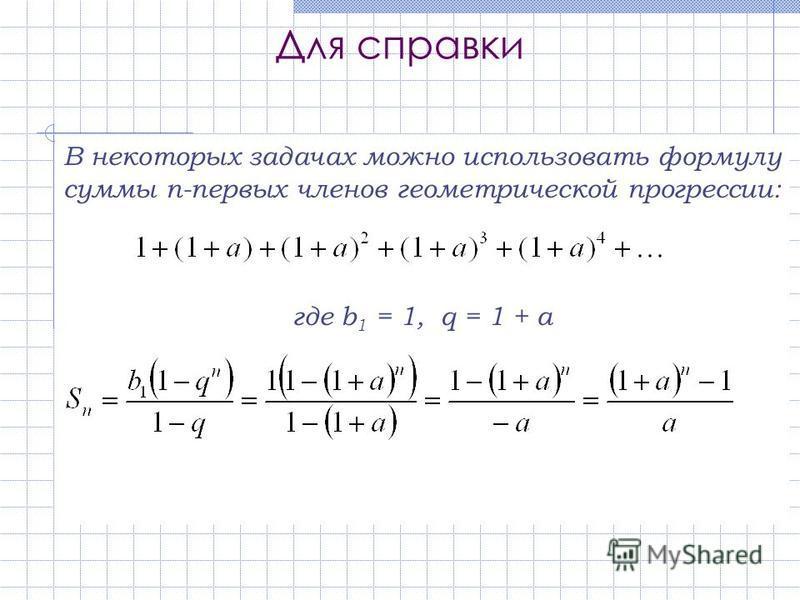 Для справки В некоторых задачах можно использовать формулу суммы n-первых членов геометрической прогрессии: где b 1 = 1, q = 1 + a