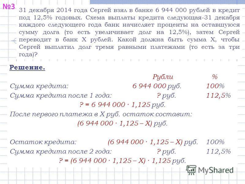 3 31 декабря 2014 года Сергей взял в банке 6 944 000 рублей в кредит под 12,5% годовых. Схема выплаты кредита следующая-31 декабря каждого следующего года банк начисляет проценты на оставшуюся сумму долга (то есть увеличивает долг на 12,5%), затем Се