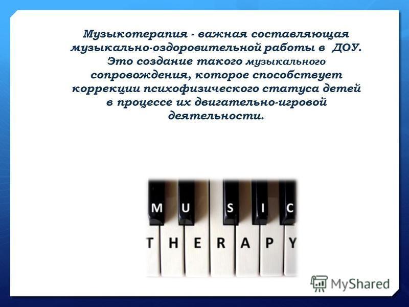 Музыкотерапия - важная составляющая музыкально-оздоровительной работы в ДОУ. Это создание такого музыкального сопровождения, которое способствует коррекции психофизического статуса детей в процессе их двигательно-игровой деятельности.