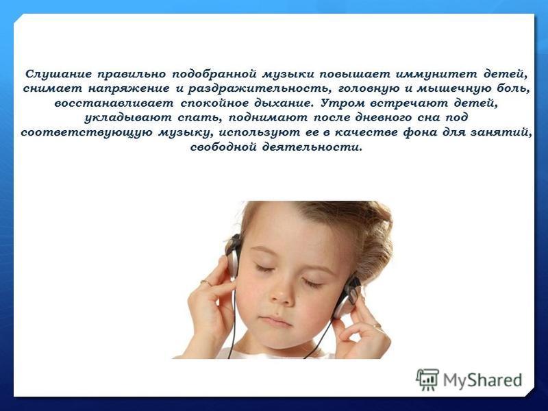 Слушание правильно подобранной музыки повышает иммунитет детей, снимает напряжение и раздражительность, головную и мышечную боль, восстанавливает спокойное дыхание. Утром встречают детей, укладывают спать, поднимают после дневного сна под соответству