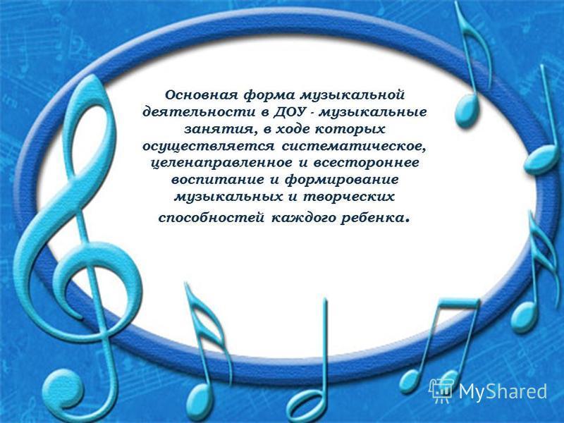 Основная форма музыкальной деятельности в ДОУ - музыкальные занятия, в ходе которых осуществляется систематическое, целенаправленное и всестороннее воспитание и формирование музыкальных и творческих способностей каждого ребенка.