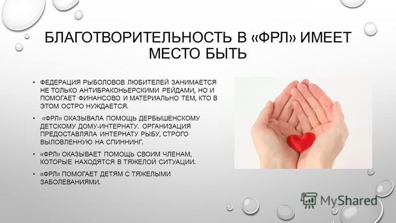 БЛАГОТВОРИТЕЛЬНОСТЬ В « ФРЛ » ИМЕЕТ МЕСТО БЫТЬ ФЕДЕРАЦИЯ РЫБОЛОВОВ ЛЮБИТЕЛЕЙ ЗАНИМАЕТСЯ НЕ ТОЛЬКО АНТИБРАКОНЬЕРСКИМИ РЕЙДАМИ, НО И ПОМОГАЕТ ФИНАНСОВО И МАТЕРИАЛЬНО ТЕМ, КТО В ЭТОМ ОСТРО НУЖДАЕТСЯ. « ФРЛ » ОКАЗЫВАЛА ПОМОЩЬ ДЕРБЫШЕНСКОМУ ДЕТСКОМУ ДОМУ