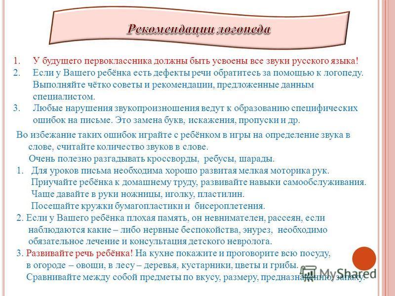 1. У будущего первоклассника должны быть усвоены все звуки русского языка! 2. Если у Вашего ребёнка есть дефекты речи обратитесь за помощью к логопеду. Выполняйте чётко советы и рекомендации, предложенные данным специалистом. 3. Любые нарушения звуко