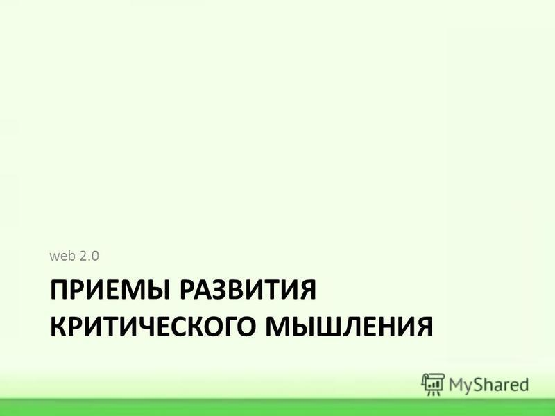 ПРИЕМЫ РАЗВИТИЯ КРИТИЧЕСКОГО МЫШЛЕНИЯ web 2.0