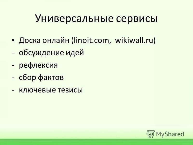 Универсальные сервисы Доска онлайн (linoit.com, wikiwall.ru) -обсуждение идей -рефлексия -сбор фактов -ключевые тезисы