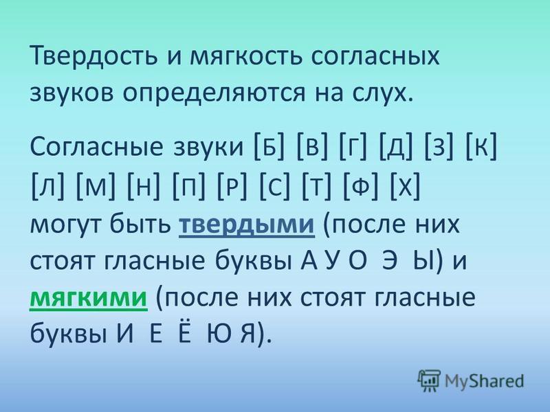 Твердость и мягкость согласных звуков определяются на слух. Согласные звуки [ Б ] [ В ] [ Г ] [ Д ] [ З ] [ К ] [ Л ] [ М ] [ Н ] [ П ] [ Р ] [ С ] [ Т ] [ Ф ] [ Х ] могут быть твердыми (после них стоят гласные буквы А У О Э Ы) и мягкими (после них с