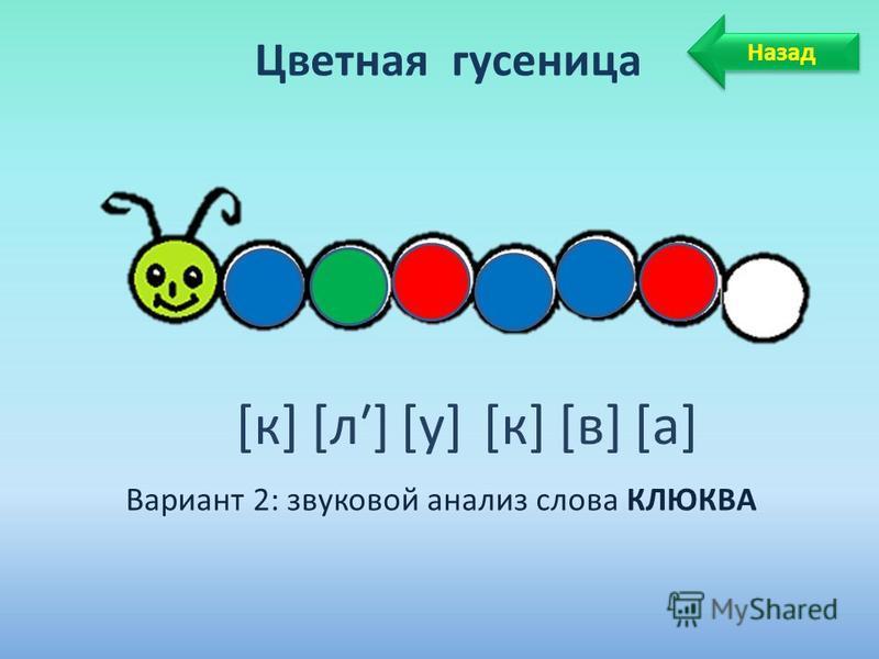 Цветная гусеница Вариант 2: звуковой анализ слова КЛЮКВА [к] [л] [у] [к] [в] [а] Назад