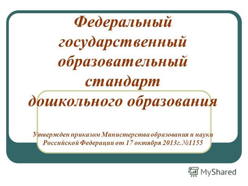 Федеральный государственный образоватьельный стандарт дошкольного образования Утвержден приказом Министерства образования и науки Российской Федерации от 17 октября 2013 г. 1155