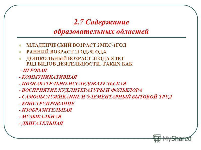 2.7 Содержание образоватьельных областей МЛАДЕНЧЕСКИЙ ВОЗРАСТ 2МЕС-1ГОД РАННИЙ ВОЗРАСТ 1ГОД-3ГОДА ДОШКОЛЬНЫЙ ВОЗРАСТ 3ГОДА-8ЛЕТ РЯД ВИДОВ ДЕЯТЕЛЬНОСТИ, ТАКИХ КАК - ИГРОВАЯ - КОММУНИКАТИВНАЯ - ПОЗНАВАТЕЛЬНО-ИССЛЕДОВАТЕЛЬСКАЯ - ВОСПРИЯТИЕ ХУД.ЛИТЕРАТУР
