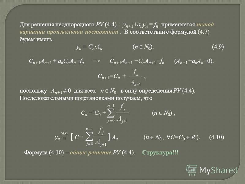 Для решения неоднородного РУ (4.4) : y n+ 1 +a n y n = f n применяется метод вариации произвольной постоянной. В соответствии с формулой (4.7) будем иметь y n = C n A n (n N 0 ). (4.9) C n+1 A n+1 + a n C n A n =f n => C n+1 A n+1 – C n A n+1 =f n (A