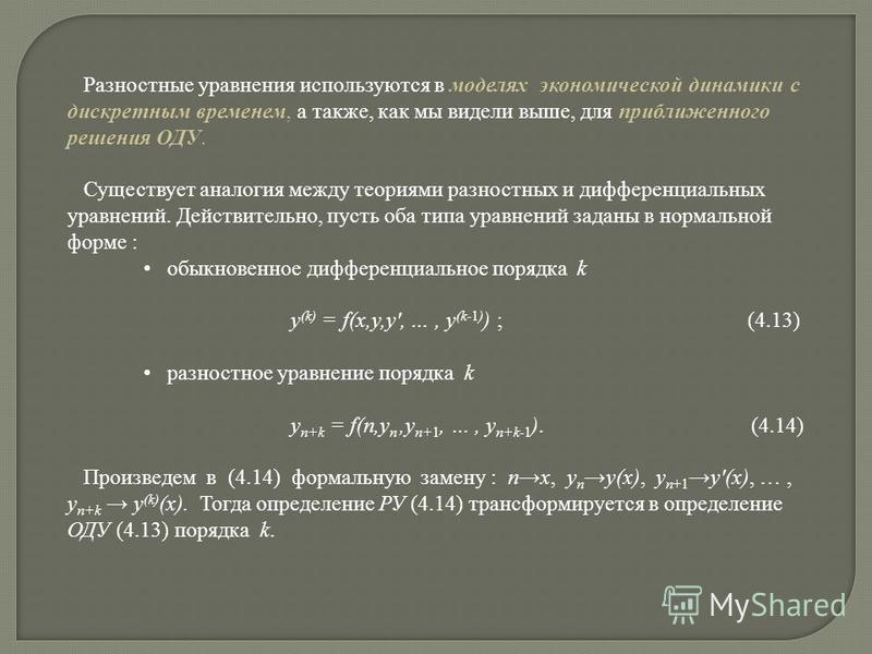 Разностные уравнения используются в моделях экономической динамики с дискретным временем, а также, как мы видели выше, для приближенного решения ОДУ. Существует аналогия между теориями разностных и дифференциальных уравнений. Действительно, пусть оба