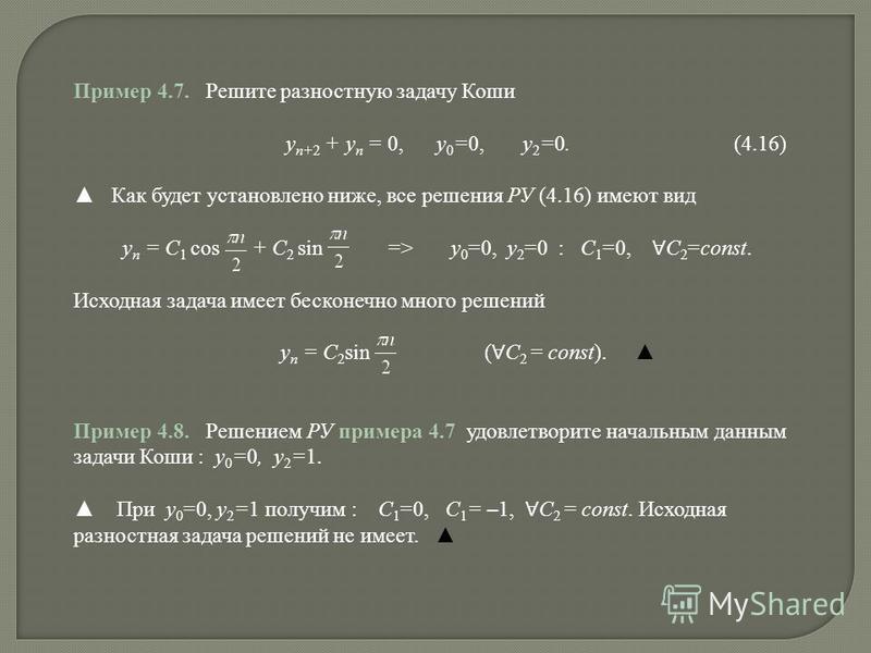 Пример 4.7. Решите разностную задачу Коши y n+2 + y n = 0, y 0 =0, y 2 =0. (4.16) Как будет установлено ниже, все решения РУ (4.16) имеют вид y n = C 1 cos + C 2 sin => y 0 =0, y 2 =0 : C 1 =0, C 2 =const. Исходная задача имеет бесконечно много решен