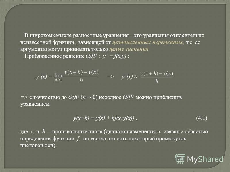 В широком смысле разностные уравнения – это уравнения относительно неизвестной функции, зависящей от целочисленных переменных, т.е. ее аргументы могут принимать только целые значения. Приближенное решение ОДУ : y´ = f(x,y) : y´(x) = => y´(x) => с точ