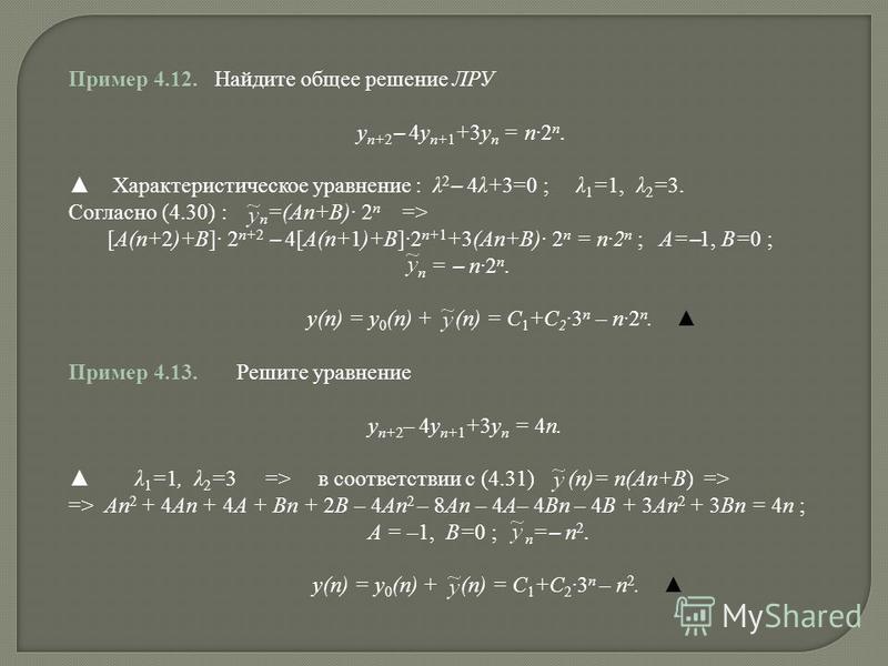 Пример 4.12. Найдите общее решение ЛРУ y n+2 – 4y n+1 +3y n = n2 n. Характеристическое уравнение : λ 2 – 4λ+3=0 ; λ 1 =1, λ 2 =3. Согласно (4.30) : n =(An+B) 2 n => [A(n+2)+B] 2 n+2 – 4[A(n+1)+B]2 n+1 +3(An+B) 2 n = n2 n ; A= – 1, B=0 ; n = – n2 n. y