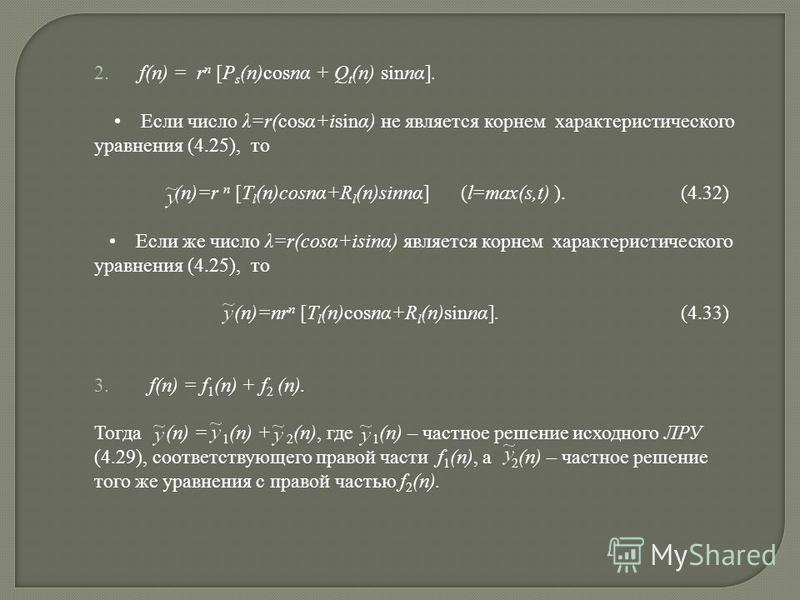 2. f(n) = r n [P s (n)cosnα + Q t (n) sinnα]. Если число λ=r(cosα+isinα) не является корнем характеристического уравнения (4.25), то (n)=r n [T l (n)cosnα+R l (n)sinnα] (l=max(s,t) ). (4.32) Если же число λ=r(cosα+isinα) является корнем характеристич