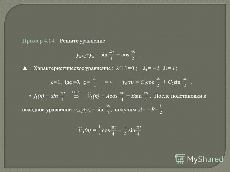 Пример 4.14. Решите уравнение y n+2 +y n = sin + cos. Характеристическое уравнение : λ 2 +1=0 ; λ 1 = – i, λ 2 = i ; ρ=1, tgφ=0, φ= => y 0 (n) = C 1 cos + C 2 sin. f 1 (n) = sin 1 (n) = Acos + Bsin. После подстановки в исходное уравнение y n+2 +y n =