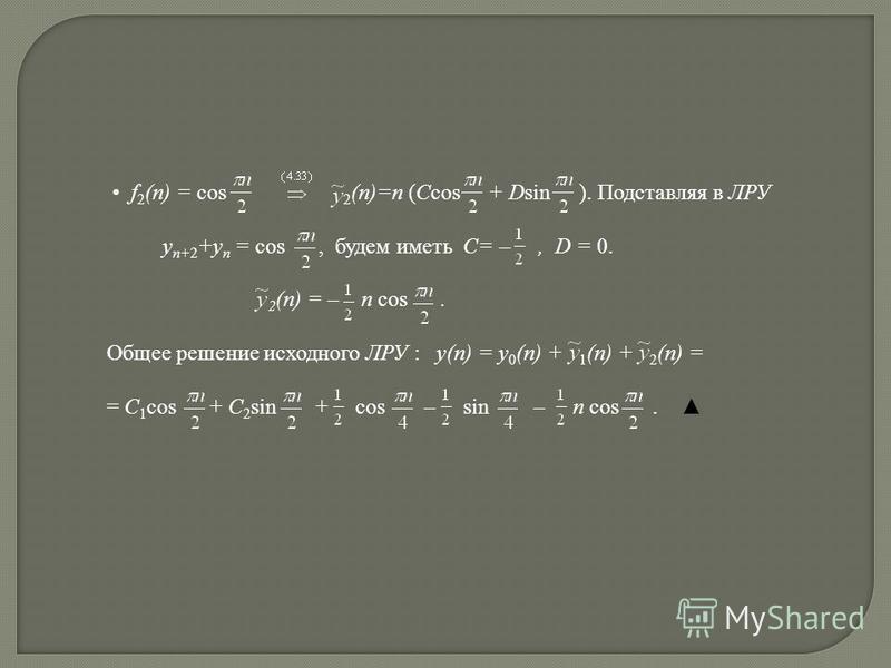 f 2 (n) = cos 2 (n)=n (Ccos + Dsin ). Подставляя в ЛРУ y n+2 +y n = cos, будем иметь C= –, D = 0. 2 (n) = – n cos. Общее решение исходного ЛРУ : y(n) = y 0 (n) + 1 (n) + 2 (n) = = C 1 cos + C 2 sin + cos – sin – n cos.