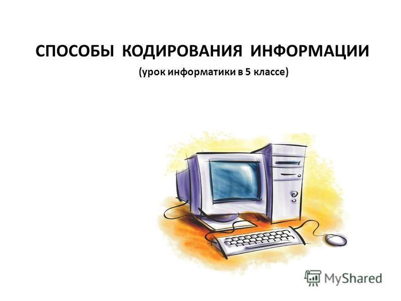 СПОСОБЫ КОДИРОВАНИЯ ИНФОРМАЦИИ (урок информатики в 5 классе)