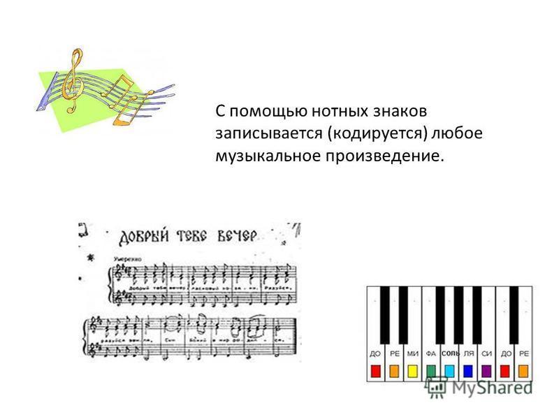 С помощью нотных знаков записывается (кодируется) любое музыкальное произведение.