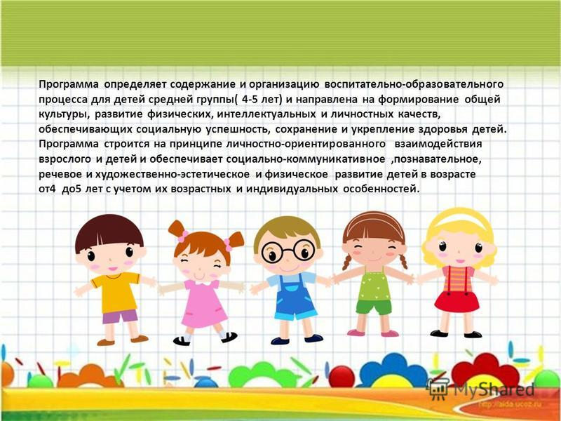 Программа определяет содержание и организацию воспитательно-образовательного процесса для детей средней группы( 4-5 лет) и направлена на формирование общей культуры, развитие физических, интеллектуальных и личностных качеств, обеспечивающих социальну
