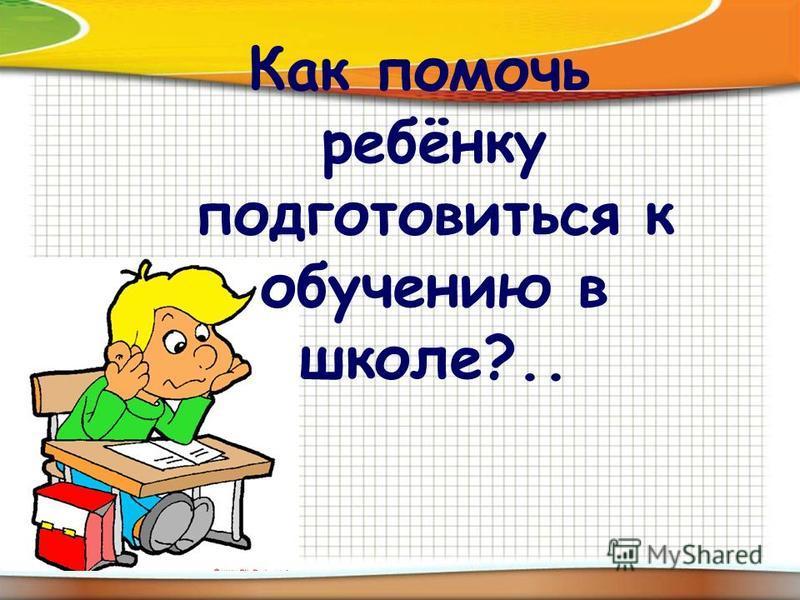 Как помочь ребёнку подготовиться к обучению в школе?..