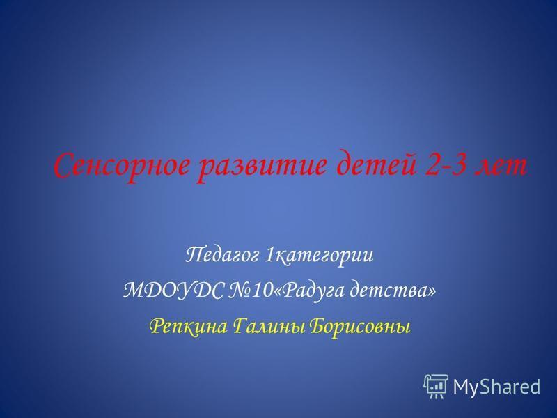 Сенсорное развитие детей 2-3 лет Педагог 1 категории МДОУДС 10«Радуга детства» Репкина Галины Борисовны