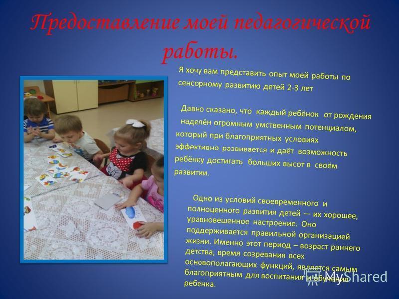 Предоставление моей педагогической работы. Я хочу вам представить опыт моей работы по сенсорному развитию детей 2-3 лет Давно сказано, что каждый ребёнок от рождения наделён огромным умственным потенциалом, который при благоприятных условиях эффектив