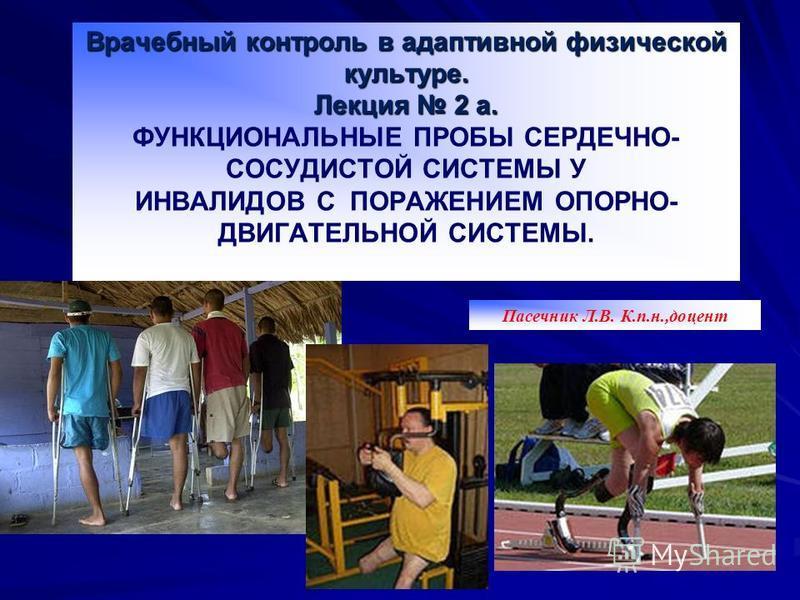 Врачебный контроль в адаптивной физической культуре. Лекция 2 а. Врачебный контроль в адаптивной физической культуре. Лекция 2 а. ФУНКЦИОНАЛЬНЫЕ ПРОБЫ СЕРДЕЧНО- СОСУДИСТОЙ СИСТЕМЫ У ИНВАЛИДОВ С ПОРАЖЕНИЕМ ОПОРНО- ДВИГАТЕЛЬНОЙ СИСТЕМЫ. Пасечник Л.В. К