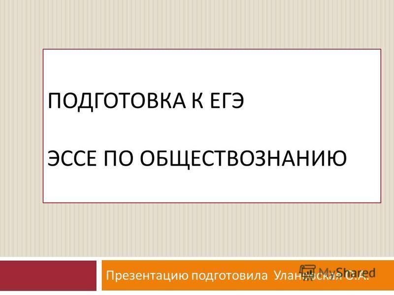 ПОДГОТОВКА К ЕГЭ ЭССЕ ПО ОБЩЕСТВОЗНАНИЮ Презентацию подготовила Улановская О. А.