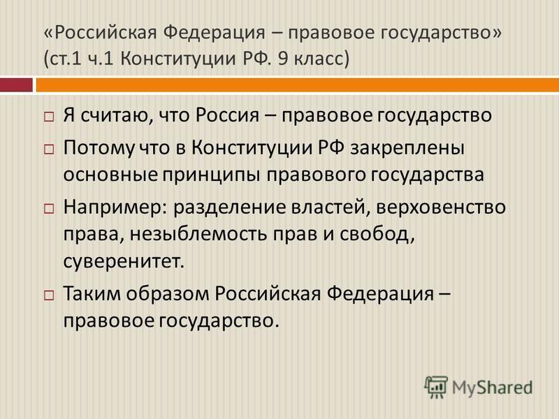 « Российская Федерация – правовое государство » ( ст.1 ч.1 Конституции РФ. 9 класс ) Я считаю, что Россия – правовое государство Потому что в Конституции РФ закреплены основные принципы правового государства Например : разделение властей, верховенств