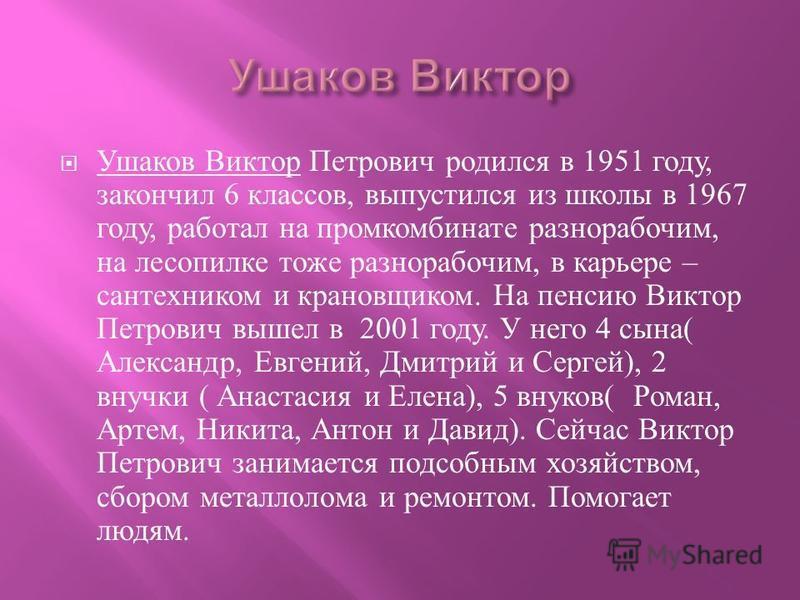 Ушаков Виктор Петрович родился в 1951 году, закончил 6 классов, выпустился из школы в 1967 году, работал на промкомбинате разнорабочим, на лесопилке тоже разнорабочим, в карьере – сантехником и крановщиком. На пенсию Виктор Петрович вышел в 2001 году