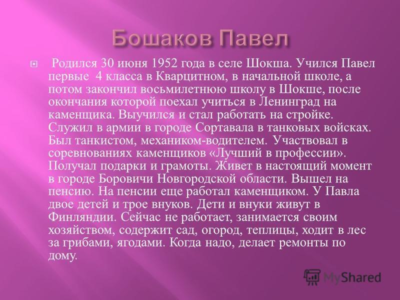 Родился 30 июня 1952 года в селе Шокша. Учился Павел первые 4 класса в Кварцитном, в начальной школе, а потом закончил восьмилетнюю школу в Шокше, после окончания которой поехал учиться в Ленинград на каменщика. Выучился и стал работать на стройке. С