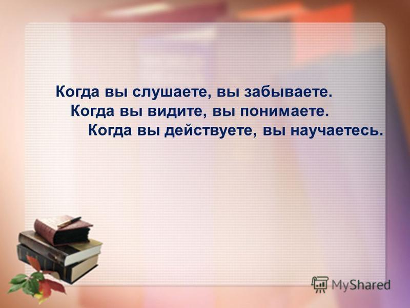 Когда вы слушаете, вы забываете. Когда вы видите, вы понимаете. Когда вы действуете, вы научаетесь.