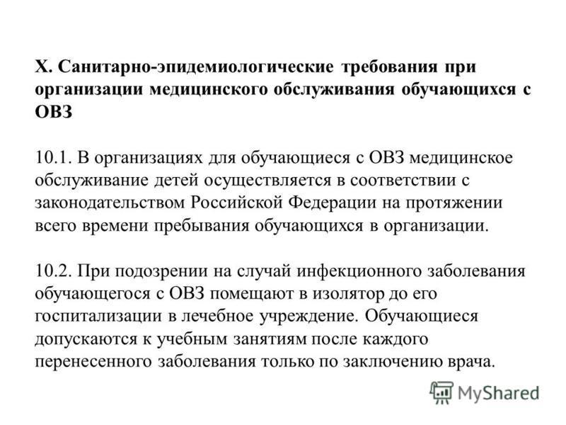 X. Санитарно-эпидемиологические требования при организации медицинского обслуживания обучающихся с ОВЗ 10.1. В организациях для обучающиеся с ОВЗ медицинское обслуживание детей осуществляется в соответствии с законодательством Российской Федерации на