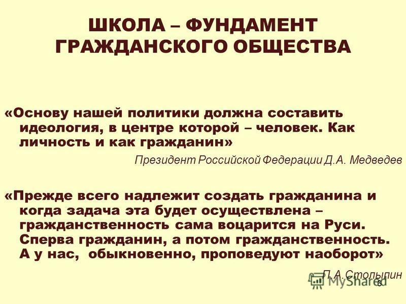 6 ШКОЛА – ФУНДАМЕНТ ГРАЖДАНСКОГО ОБЩЕСТВА «Основу нашей политики должна составить идеология, в центре которой – человек. Как личность и как гражданин» Президент Российской Федерации Д.А. Медведев «Прежде всего надлежит создать гражданина и когда зада