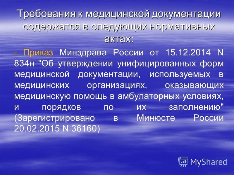 Требования к медицинской документации содержатся в следующих нормативных актах: - - Приказ Минздрава России от 15.12.2014 N 834 н
